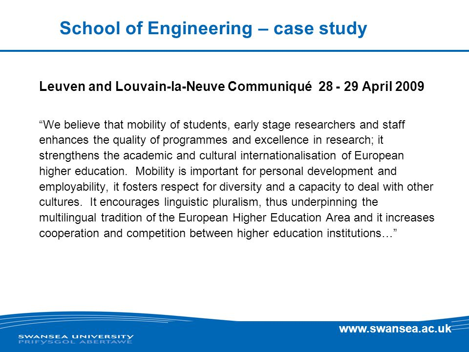 www.swansea.ac.uk Leuven and Louvain-la-Neuve Communiqué 28 - 29 April 2009 We believe that mobility of students, early stage researchers and staff enhances the quality of programmes and excellence in research; it strengthens the academic and cultural internationalisation of European higher education.