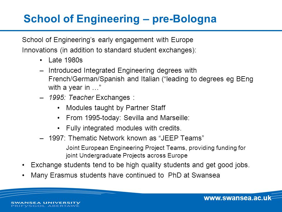 www.swansea.ac.uk School of Engineering – pre-Bologna School of Engineering's early engagement with Europe Innovations (in addition to standard student exchanges): Late 1980s –Introduced Integrated Engineering degrees with French/German/Spanish and Italian ( leading to degrees eg BEng with a year in … –1995: Teacher Exchanges : Modules taught by Partner Staff From 1995-today: Sevilla and Marseille: Fully integrated modules with credits.