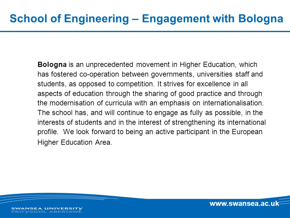 www.swansea.ac.uk School of Engineering – Engagement with Bologna Bologna is an unprecedented movement in Higher Education, which has fostered co-operation between governments, universities staff and students, as opposed to competition.