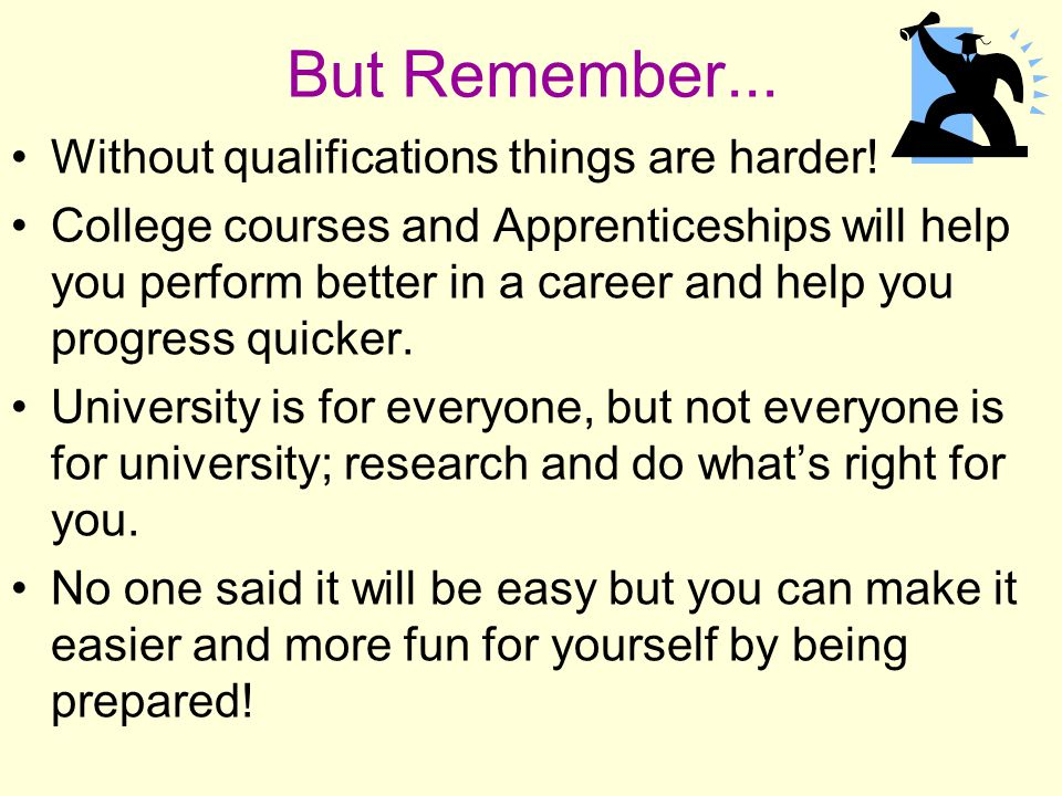 But Remember... Without qualifications things are harder! College courses and Apprenticeships will help you perform better in a career and help you pr