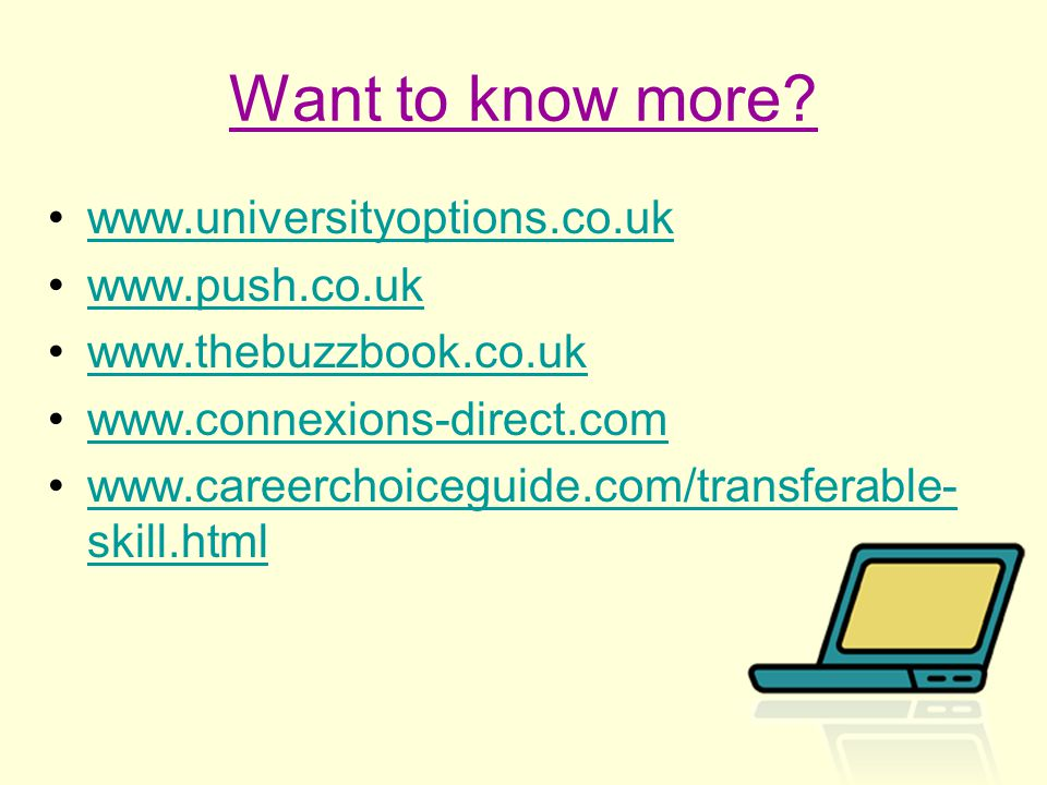 Want to know more? www.universityoptions.co.uk www.push.co.uk www.thebuzzbook.co.uk www.connexions-direct.com www.careerchoiceguide.com/transferable-