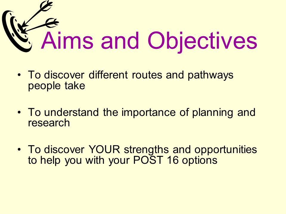 Aims and Objectives To discover different routes and pathways people take To understand the importance of planning and research To discover YOUR stren