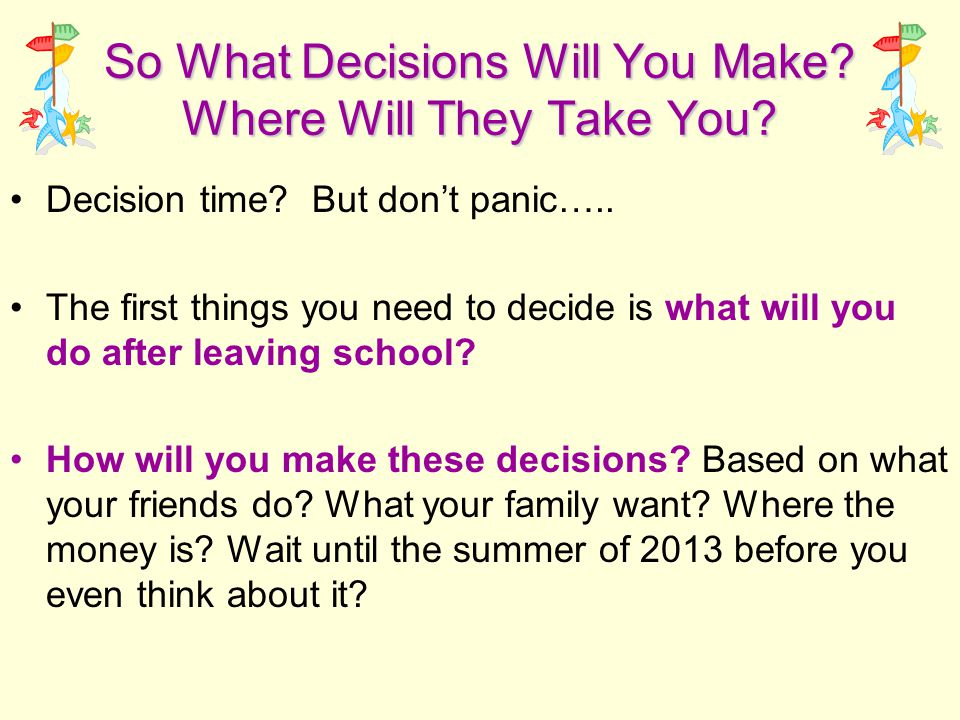 So What Decisions Will You Make? Where Will They Take You? Decision time? But don't panic….. The first things you need to decide is what will you do a