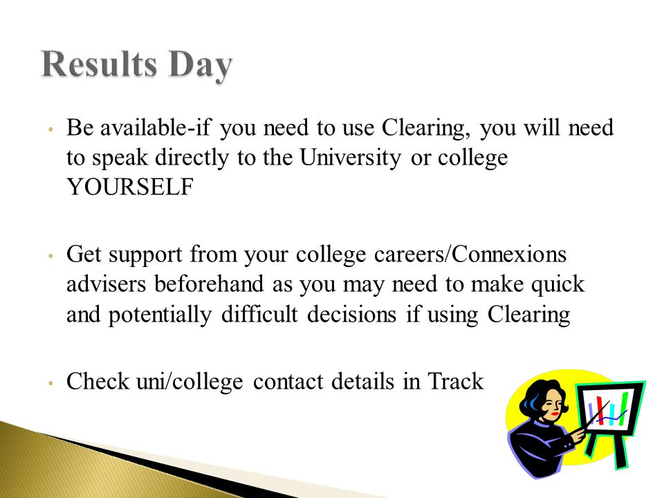 Be available-if you need to use Clearing, you will need to speak directly to the University or college YOURSELF Get support from your college careers/Connexions advisers beforehand as you may need to make quick and potentially difficult decisions if using Clearing Check uni/college contact details in Track