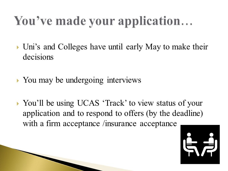  Uni's and Colleges have until early May to make their decisions  You may be undergoing interviews  You'll be using UCAS 'Track' to view status of your application and to respond to offers (by the deadline) with a firm acceptance /insurance acceptance
