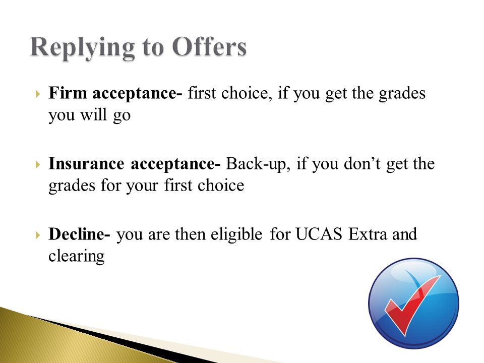  Firm acceptance- first choice, if you get the grades you will go  Insurance acceptance- Back-up, if you don't get the grades for your first choice  Decline- you are then eligible for UCAS Extra and clearing