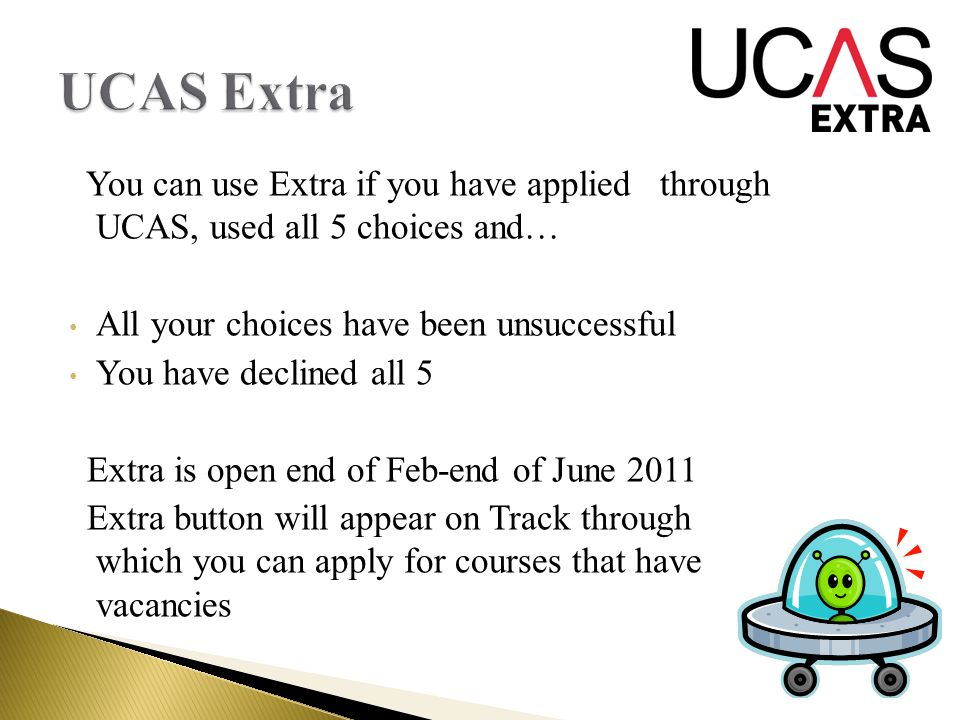 You can use Extra if you have applied through UCAS, used all 5 choices and… All your choices have been unsuccessful You have declined all 5 Extra is open end of Feb-end of June 2011 Extra button will appear on Track through which you can apply for courses that have vacancies