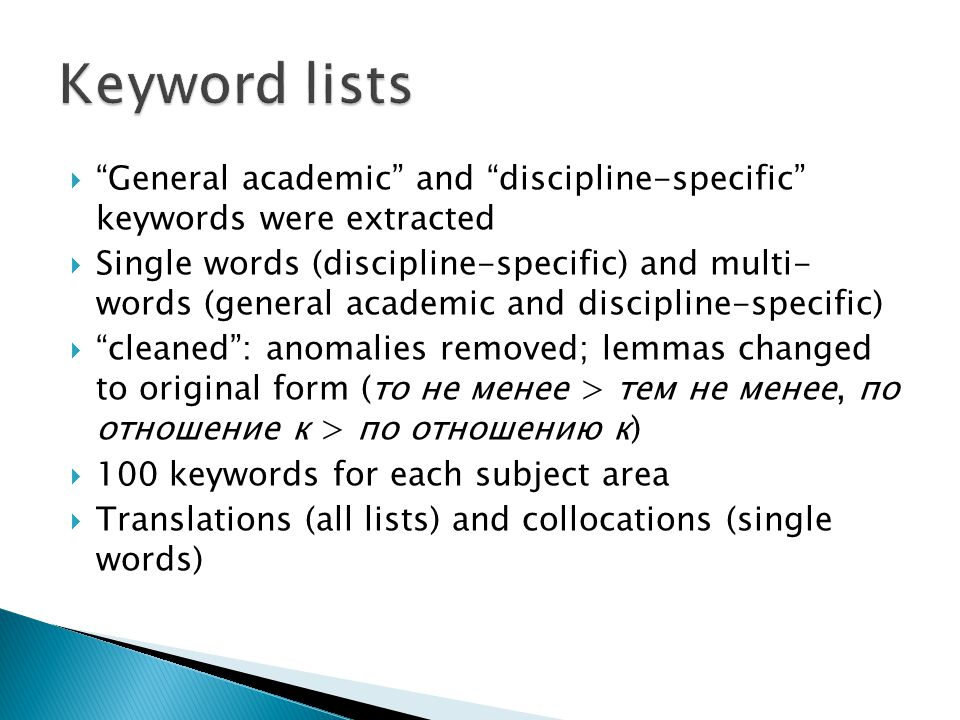  General academic and discipline-specific keywords were extracted  Single words (discipline-specific) and multi- words (general academic and discipline-specific)  cleaned : anomalies removed; lemmas changed to original form (то не менее > тем не менее, по отношение к > по отношению к)  100 keywords for each subject area  Translations (all lists) and collocations (single words)