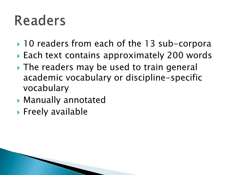  10 readers from each of the 13 sub-corpora  Each text contains approximately 200 words  The readers may be used to train general academic vocabulary or discipline-specific vocabulary  Manually annotated  Freely available