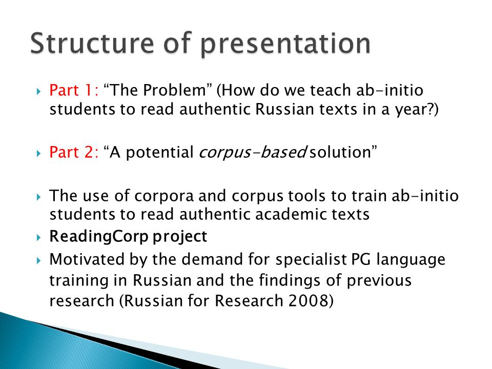  Part 1: The Problem (How do we teach ab-initio students to read authentic Russian texts in a year )  Part 2: A potential corpus-based solution  The use of corpora and corpus tools to train ab-initio students to read authentic academic texts  ReadingCorp project  Motivated by the demand for specialist PG language training in Russian and the findings of previous research (Russian for Research 2008)