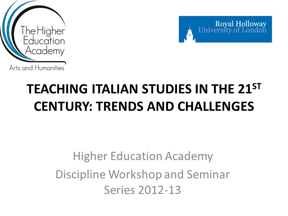 TEACHING ITALIAN STUDIES IN THE 21 ST CENTURY: TRENDS AND CHALLENGES Higher Education Academy Discipline Workshop and Seminar Series 2012-13