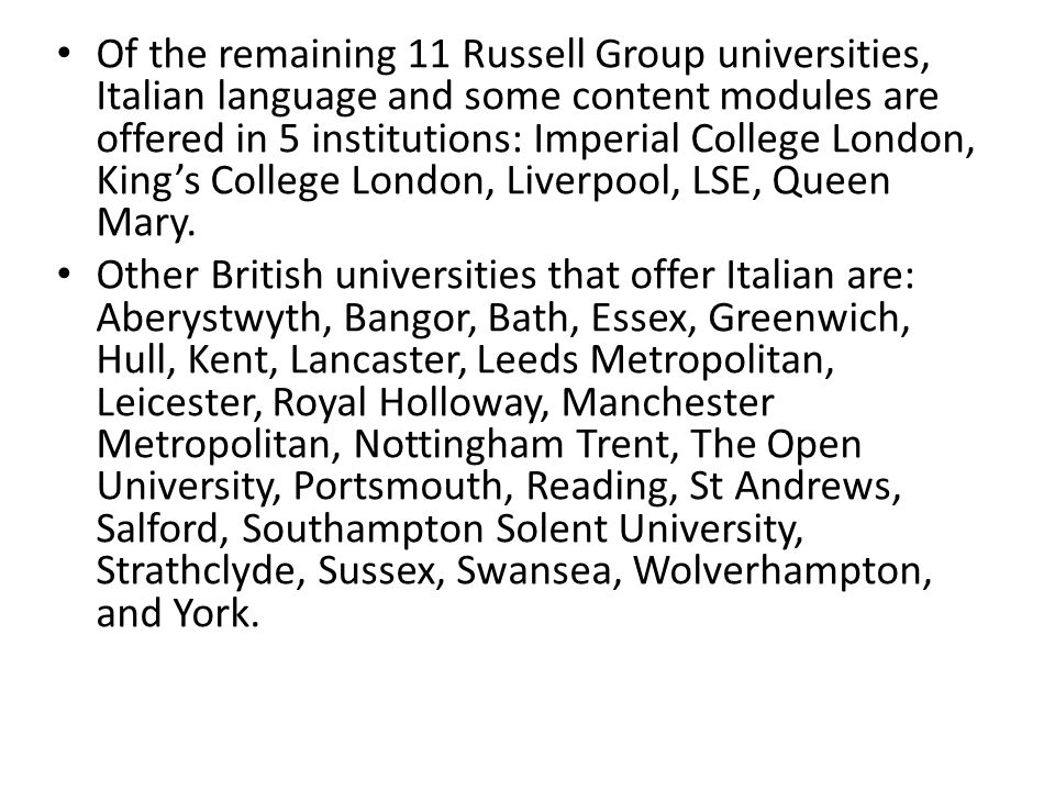 Of the remaining 11 Russell Group universities, Italian language and some content modules are offered in 5 institutions: Imperial College London, King's College London, Liverpool, LSE, Queen Mary.
