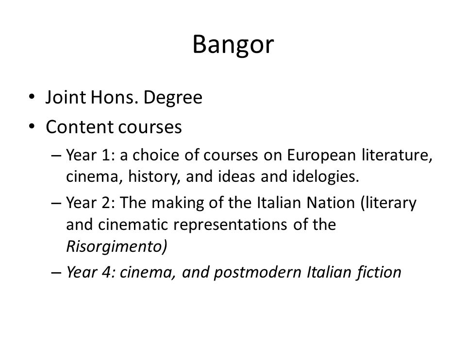 Bangor Joint Hons. Degree Content courses – Year 1: a choice of courses on European literature, cinema, history, and ideas and idelogies. – Year 2: Th