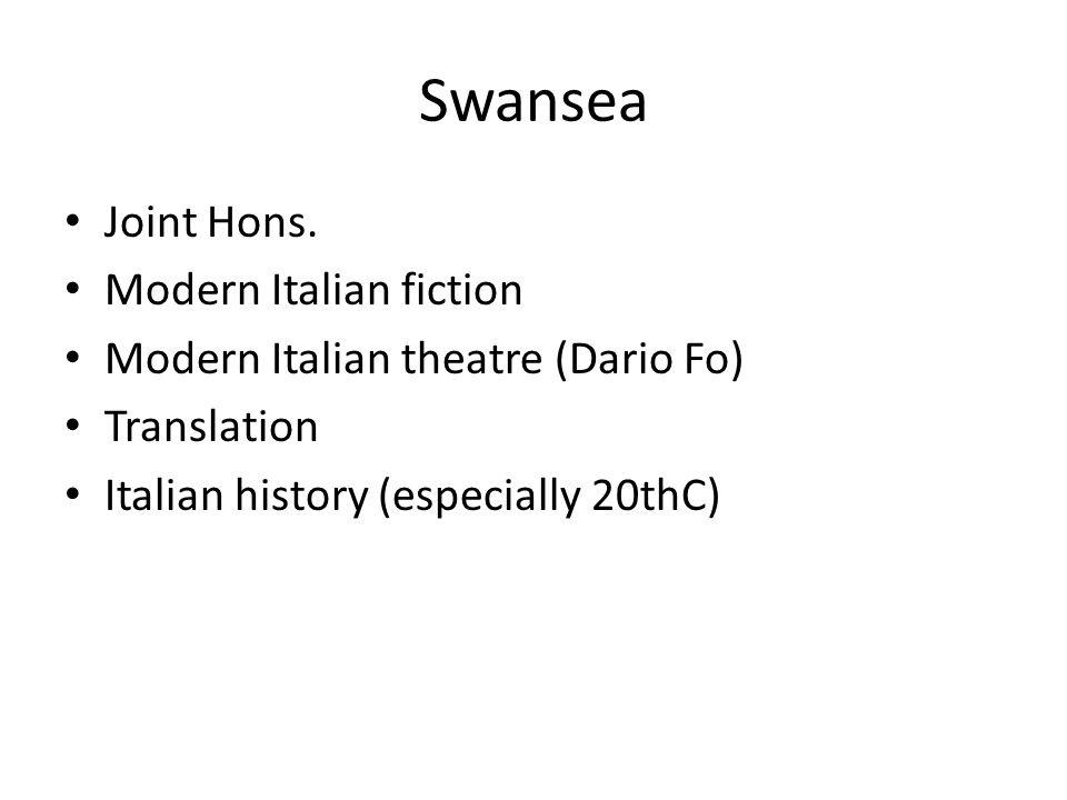 Swansea Joint Hons. Modern Italian fiction Modern Italian theatre (Dario Fo) Translation Italian history (especially 20thC)