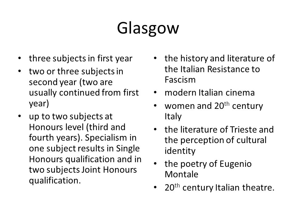 Glasgow three subjects in first year two or three subjects in second year (two are usually continued from first year) up to two subjects at Honours level (third and fourth years).