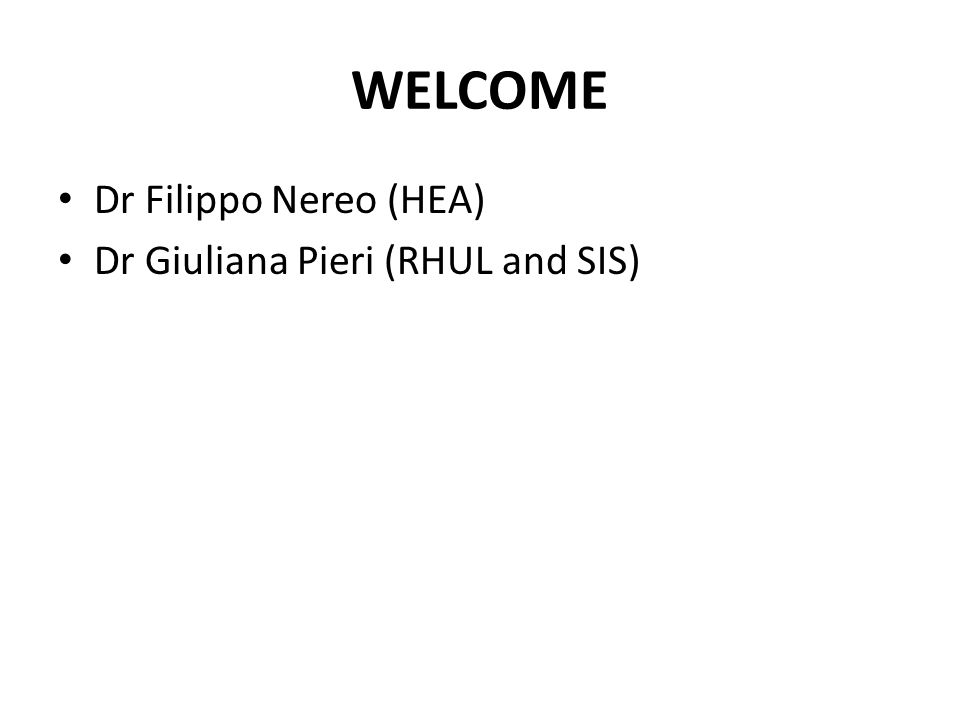 WELCOME Dr Filippo Nereo (HEA) Dr Giuliana Pieri (RHUL and SIS)