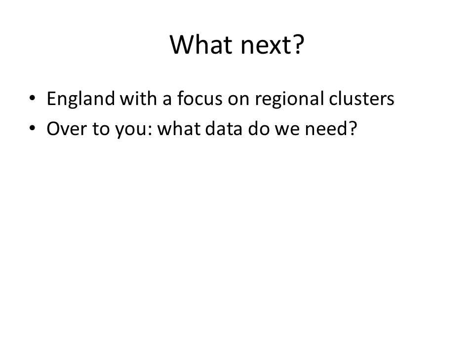 What next? England with a focus on regional clusters Over to you: what data do we need?