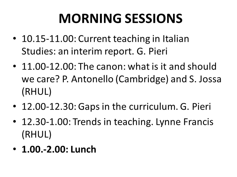 MORNING SESSIONS 10.15-11.00: Current teaching in Italian Studies: an interim report. G. Pieri 11.00-12.00: The canon: what is it and should we care?