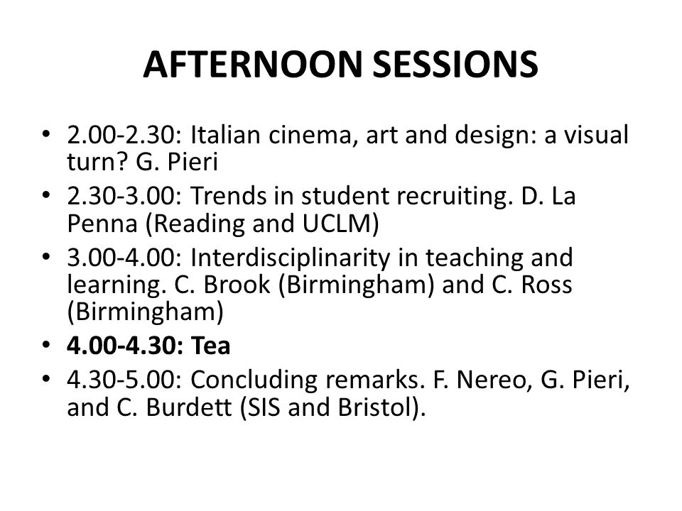 AFTERNOON SESSIONS 2.00-2.30: Italian cinema, art and design: a visual turn? G. Pieri 2.30-3.00: Trends in student recruiting. D. La Penna (Reading an