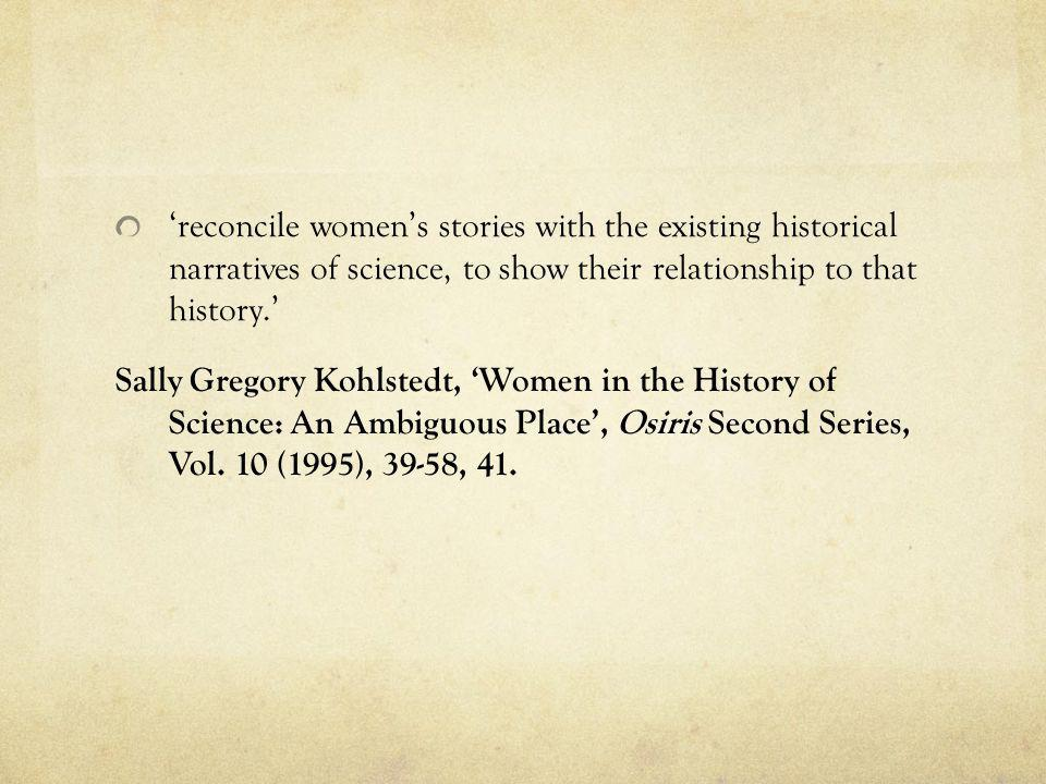 'reconcile women's stories with the existing historical narratives of science, to show their relationship to that history.' Sally Gregory Kohlstedt, 'Women in the History of Science: An Ambiguous Place', Osiris Second Series, Vol.