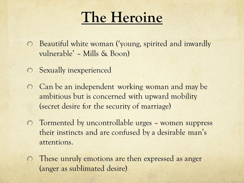 The Heroine Beautiful white woman ('young, spirited and inwardly vulnerable' – Mills & Boon) Sexually inexperienced Can be an independent working woman and may be ambitious but is concerned with upward mobility (secret desire for the security of marriage) Tormented by uncontrollable urges – women suppress their instincts and are confused by a desirable man's attentions.