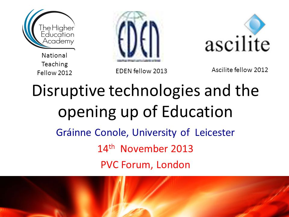Disruptive technologies and the opening up of Education Gráinne Conole, University of Leicester 14 th November 2013 PVC Forum, London National Teaching Fellow 2012 Ascilite fellow 2012 EDEN fellow 2013