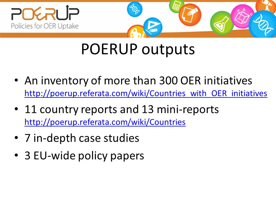 POERUP outputs An inventory of more than 300 OER initiatives http://poerup.referata.com/wiki/Countries_with_OER_initiatives http://poerup.referata.com/wiki/Countries_with_OER_initiatives 11 country reports and 13 mini-reports http://poerup.referata.com/wiki/Countries http://poerup.referata.com/wiki/Countries 7 in-depth case studies 3 EU-wide policy papers