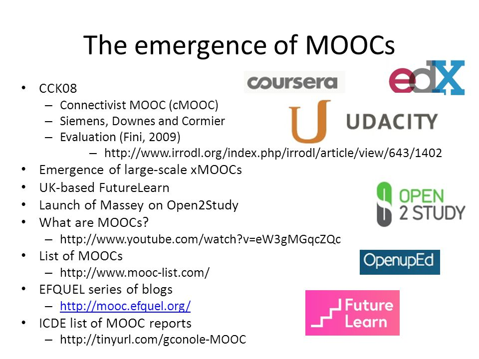 The emergence of MOOCs CCK08 – Connectivist MOOC (cMOOC) – Siemens, Downes and Cormier – Evaluation (Fini, 2009) – http://www.irrodl.org/index.php/irrodl/article/view/643/1402 Emergence of large-scale xMOOCs UK-based FutureLearn Launch of Massey on Open2Study What are MOOCs.