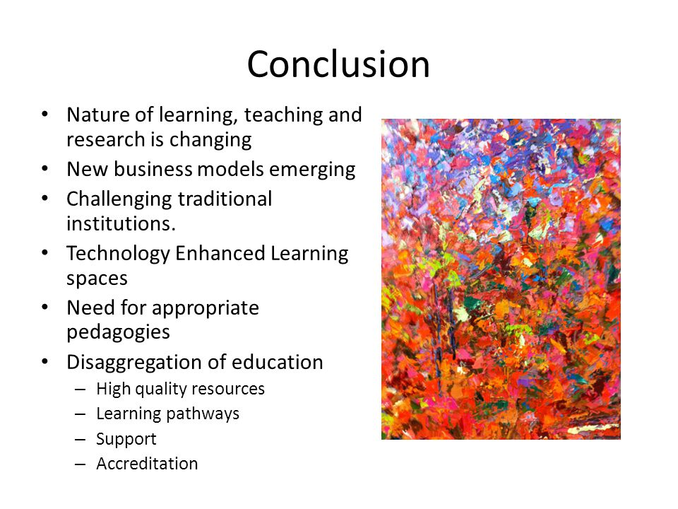 Conclusion Nature of learning, teaching and research is changing New business models emerging Challenging traditional institutions.