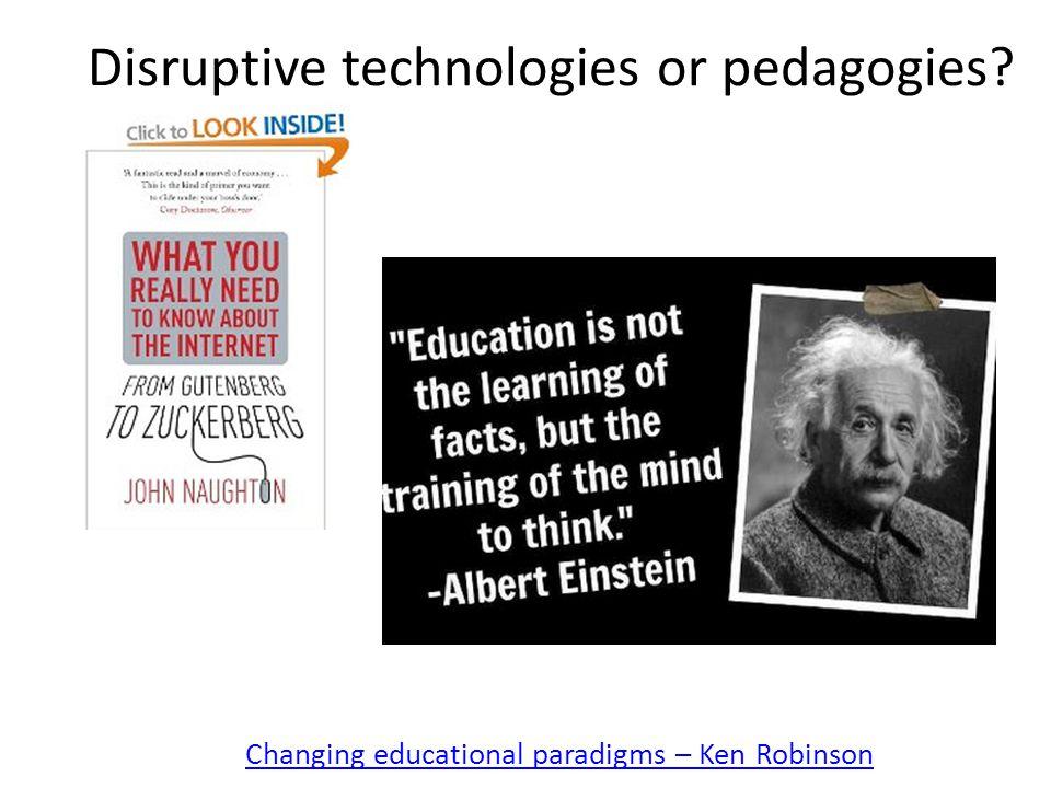Disruptive technologies or pedagogies Changing educational paradigms – Ken Robinson