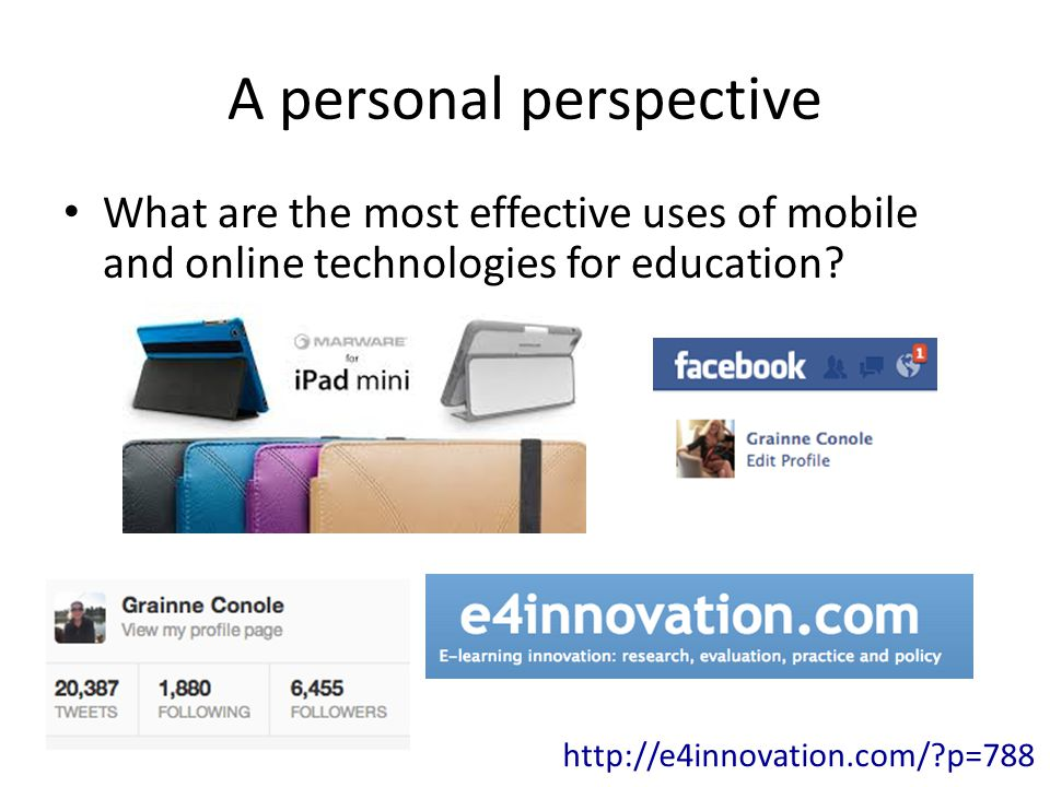 A personal perspective What are the most effective uses of mobile and online technologies for education.