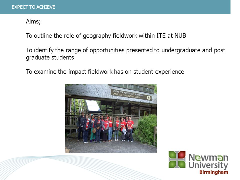 2 EXPECT TO ACHIEVE Aims; To outline the role of geography fieldwork within ITE at NUB To identify the range of opportunities presented to undergraduate and post graduate students To examine the impact fieldwork has on student experience
