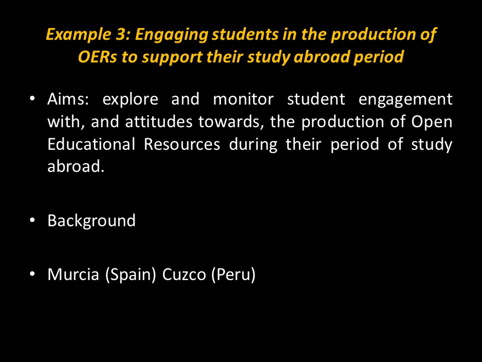 Example 3: Engaging students in the production of OERs to support their study abroad period Aims: explore and monitor student engagement with, and attitudes towards, the production of Open Educational Resources during their period of study abroad.