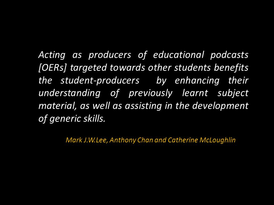 Acting as producers of educational podcasts [OERs] targeted towards other students benefits the student-producers by enhancing their understanding of previously learnt subject material, as well as assisting in the development of generic skills.