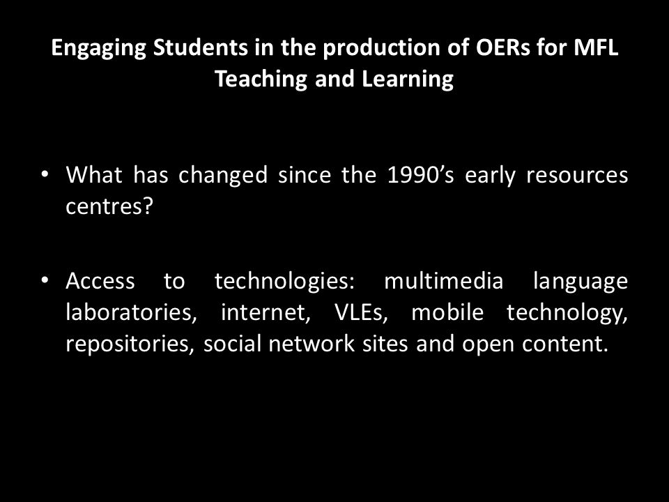 Engaging Students in the production of OERs for MFL Teaching and Learning What has changed since the 1990's early resources centres.