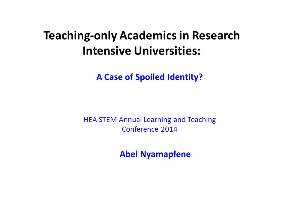 Teaching-only Academics in Research Intensive Universities: A Case of Spoiled Identity? HEA STEM Annual Learning and Teaching Conference 2014 Abel Nya