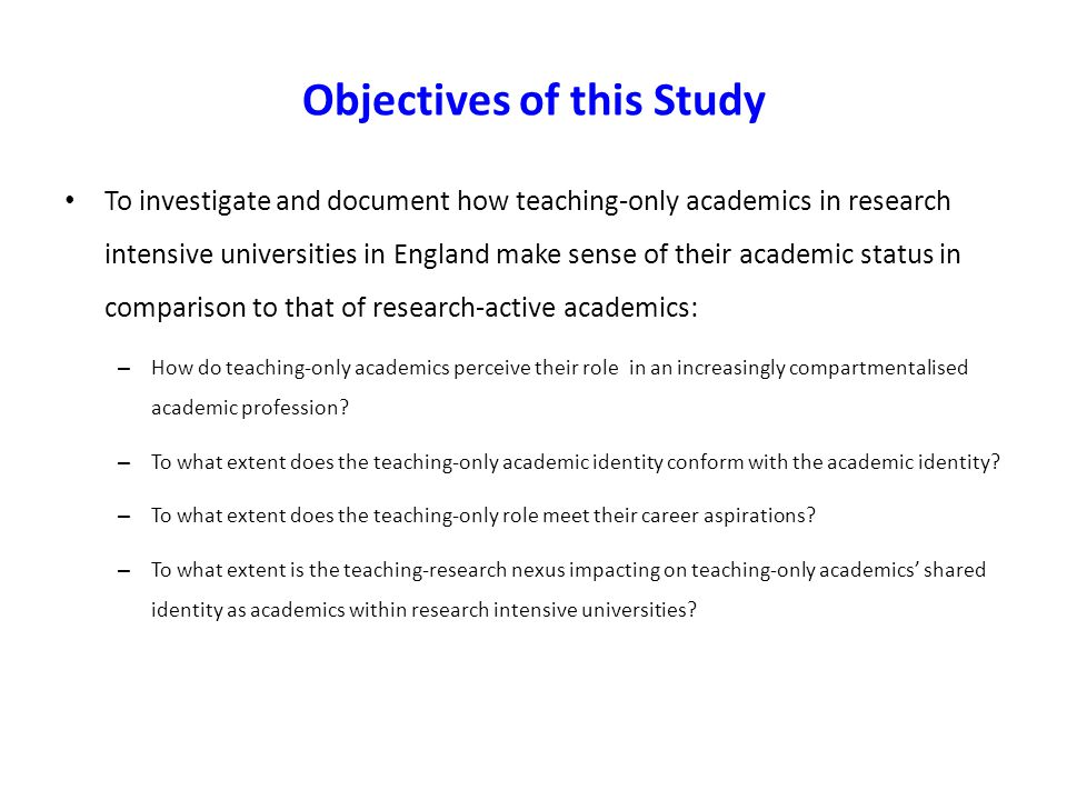 Objectives of this Study To investigate and document how teaching-only academics in research intensive universities in England make sense of their aca