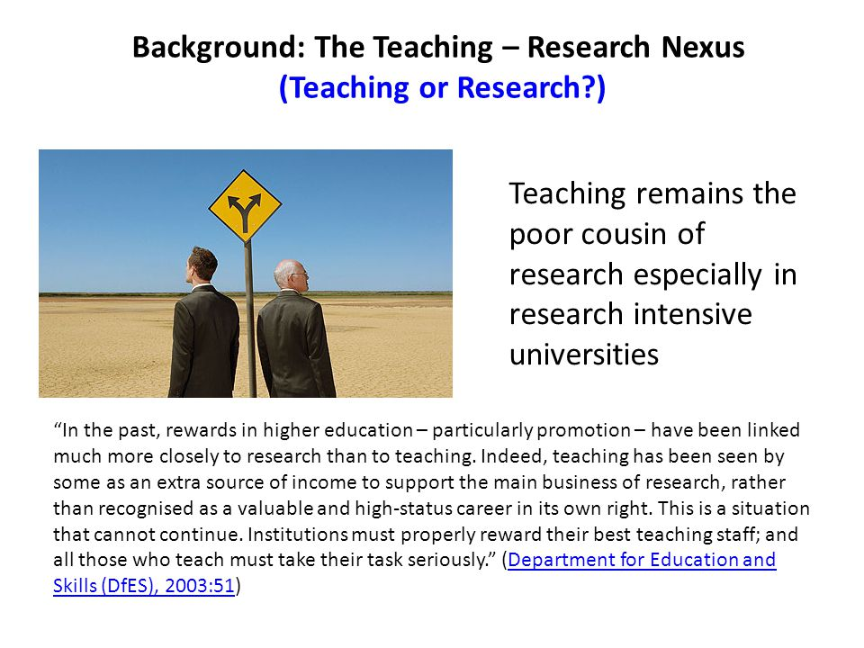 "Background: The Teaching – Research Nexus (Teaching or Research?) ""In the past, rewards in higher education – particularly promotion – have been linke"