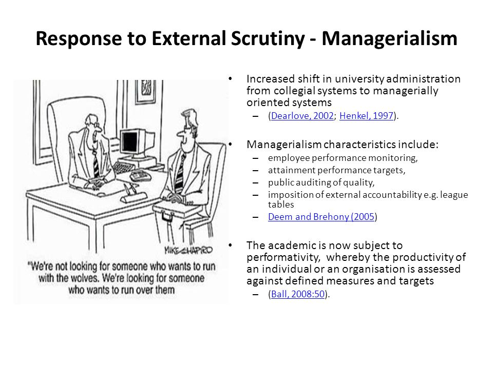 Response to External Scrutiny - Managerialism Increased shift in university administration from collegial systems to managerially oriented systems – (