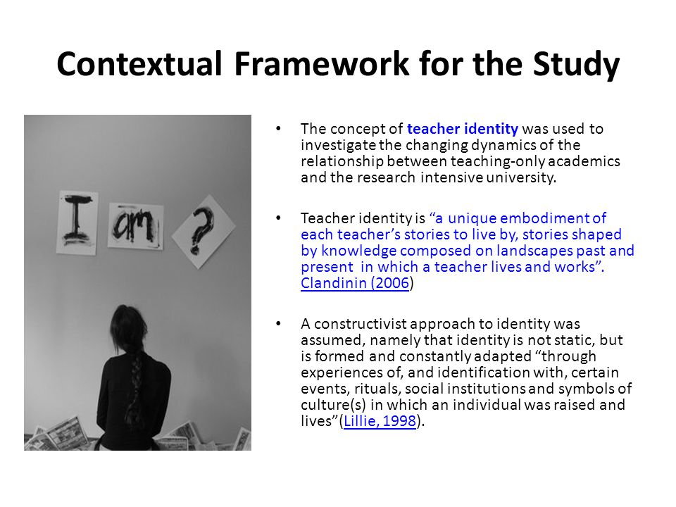 Contextual Framework for the Study The concept of teacher identity was used to investigate the changing dynamics of the relationship between teaching-