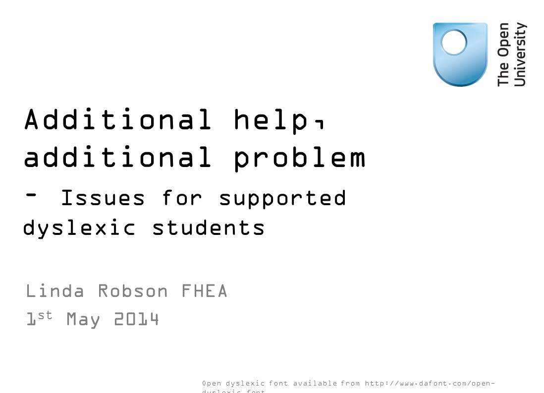 Additional help, additional problem – Issues for supported dyslexic students Linda Robson FHEA 1 st May 2014 Open dyslexic font available from http://www.dafont.com/open- dyslexic.font