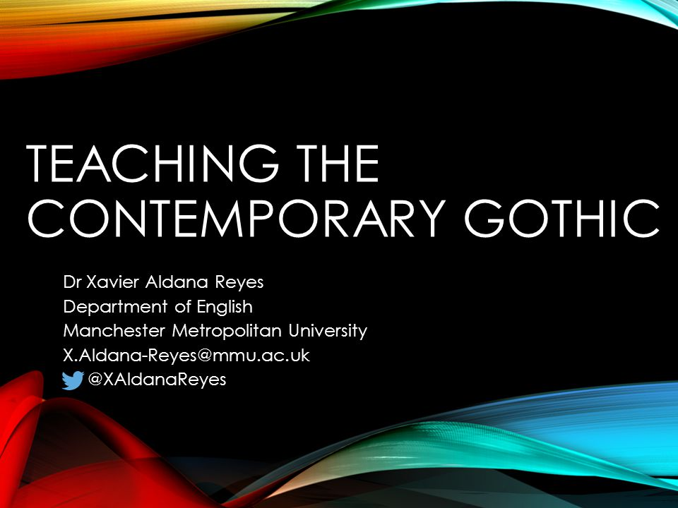 TEACHING THE CONTEMPORARY GOTHIC Dr Xavier Aldana Reyes Department of English Manchester Metropolitan University X.Aldana-Reyes@mmu.ac.uk @XAldanaReyes