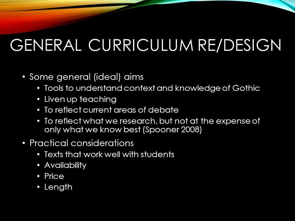 GENERAL CURRICULUM RE/DESIGN Some general (ideal) aims Tools to understand context and knowledge of Gothic Liven up teaching To reflect current areas
