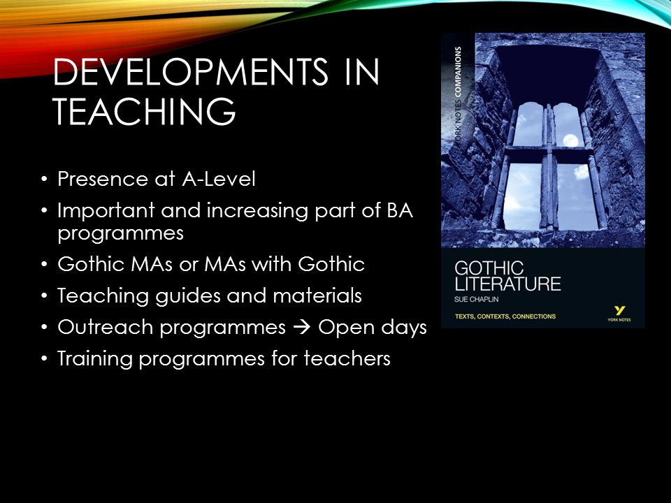 DEVELOPMENTS IN TEACHING Presence at A-Level Important and increasing part of BA programmes Gothic MAs or MAs with Gothic Teaching guides and materials Outreach programmes  Open days Training programmes for teachers