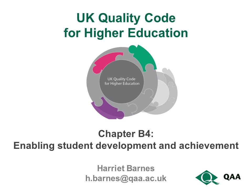 UK Quality Code for Higher Education Chapter B4: Enabling student development and achievement Harriet Barnes h.barnes@qaa.ac.uk