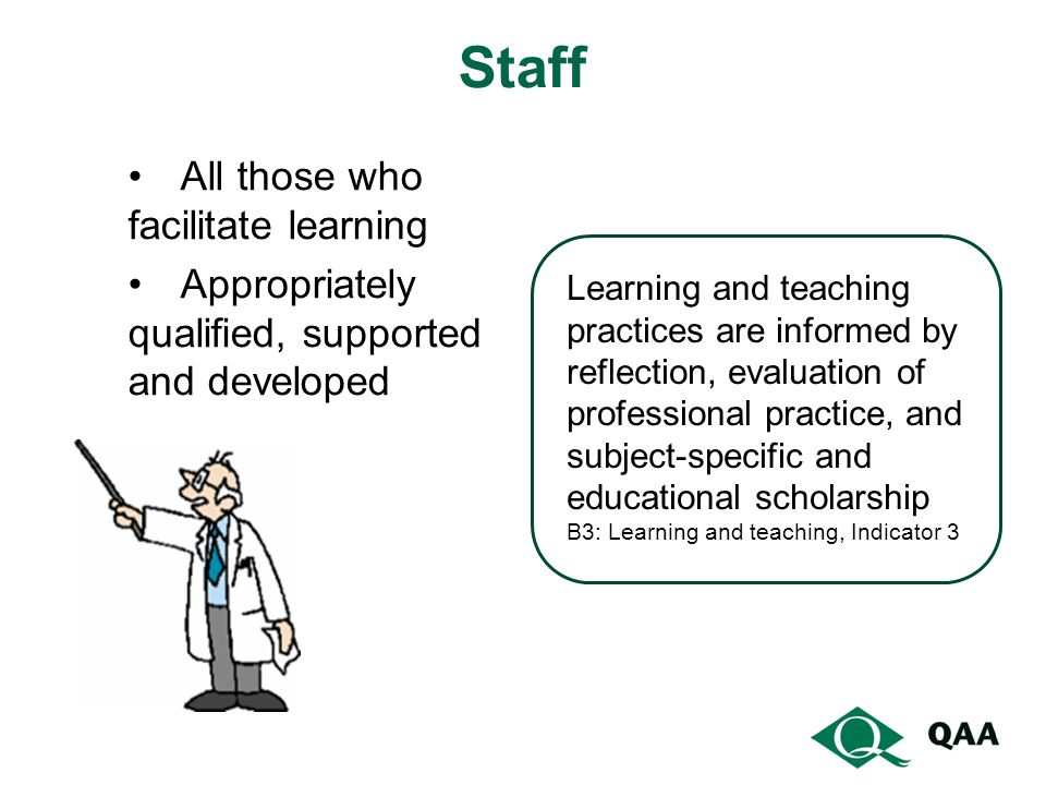 Staff All those who facilitate learning Appropriately qualified, supported and developed Learning and teaching practices are informed by reflection, e