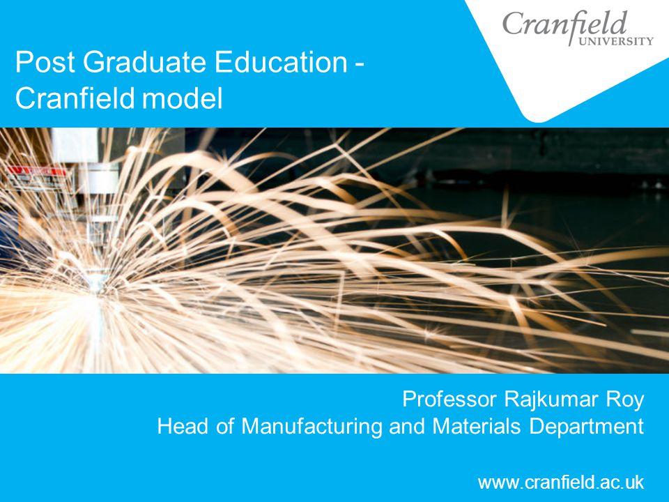 Professor Rajkumar Roy Head of Manufacturing and Materials Department Post Graduate Education - Cranfield model www.cranfield.ac.uk