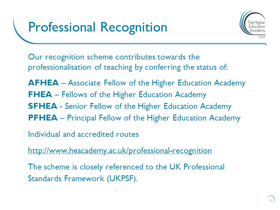 Our recognition scheme contributes towards the professionalisation of teaching by conferring the status of: AFHEA – Associate Fellow of the Higher Education Academy FHEA – Fellows of the Higher Education Academy SFHEA - Senior Fellow of the Higher Education Academy PFHEA – Principal Fellow of the Higher Education Academy Individual and accredited routes http://www.heacademy.ac.uk/professional-recognition The scheme is closely referenced to the UK Professional Standards Framework (UKPSF).