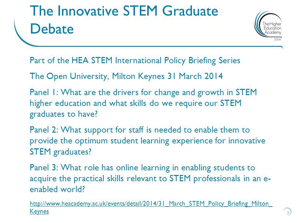 Part of the HEA STEM International Policy Briefing Series The Open University, Milton Keynes 31 March 2014 Panel 1: What are the drivers for change and growth in STEM higher education and what skills do we require our STEM graduates to have.