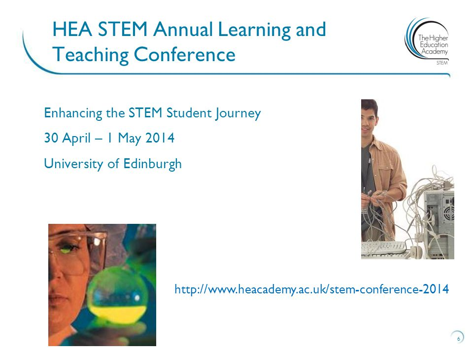 Enhancing the STEM Student Journey 30 April – 1 May 2014 University of Edinburgh 6 HEA STEM Annual Learning and Teaching Conference http://www.heacademy.ac.uk/stem-conference-2014